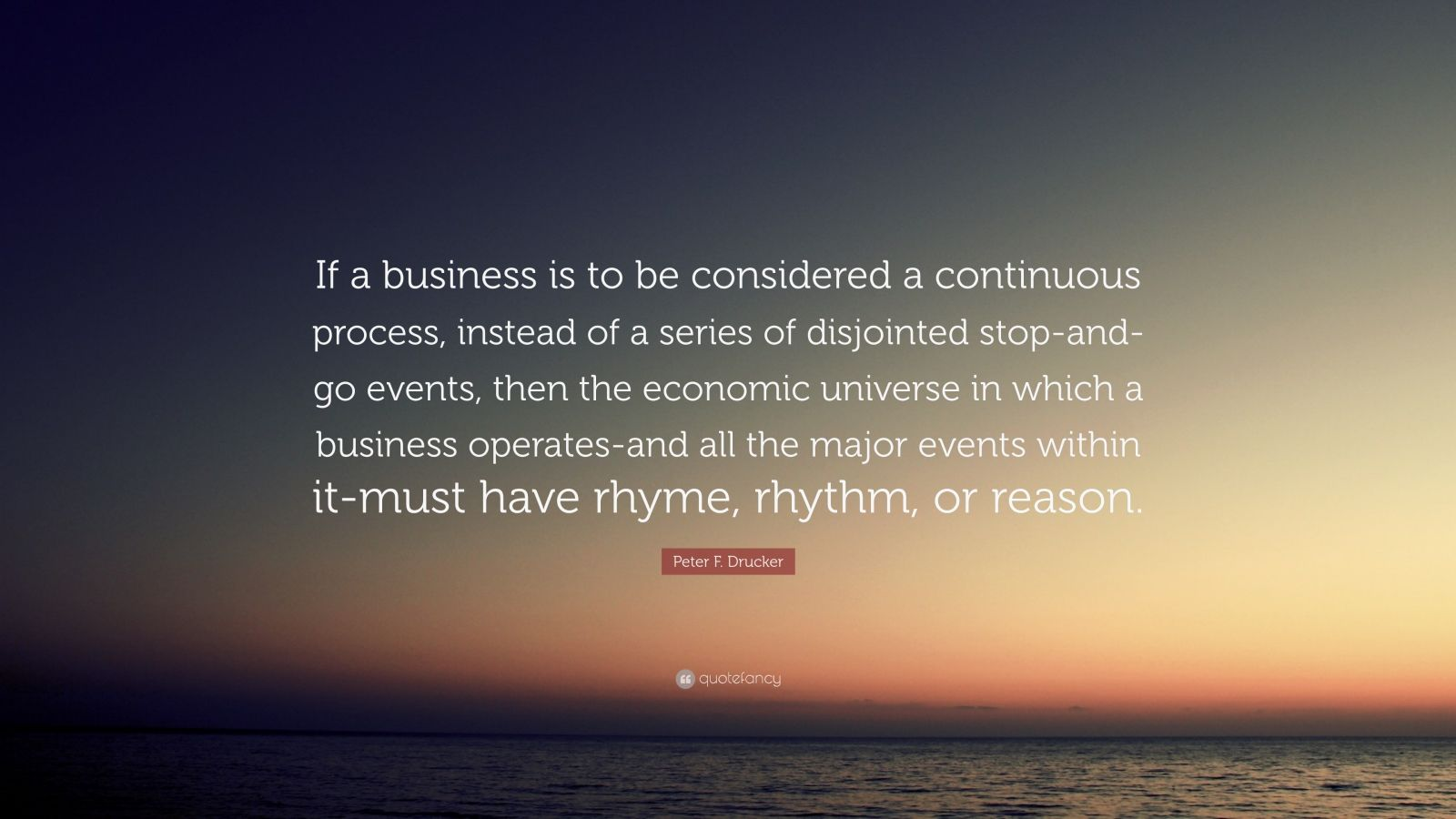 """Peter F. Drucker Quote: """"If a business is to be considered a continuous process, instead of a series of disjointed stop-and-go events, then the economic universe in which a business operates-and all the major events within it-must have rhyme, rhythm, or reason."""""""