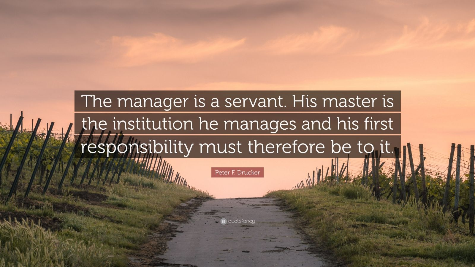 "Peter F. Drucker Quote: ""The manager is a servant. His master is the institution he manages and his first responsibility must therefore be to it."""