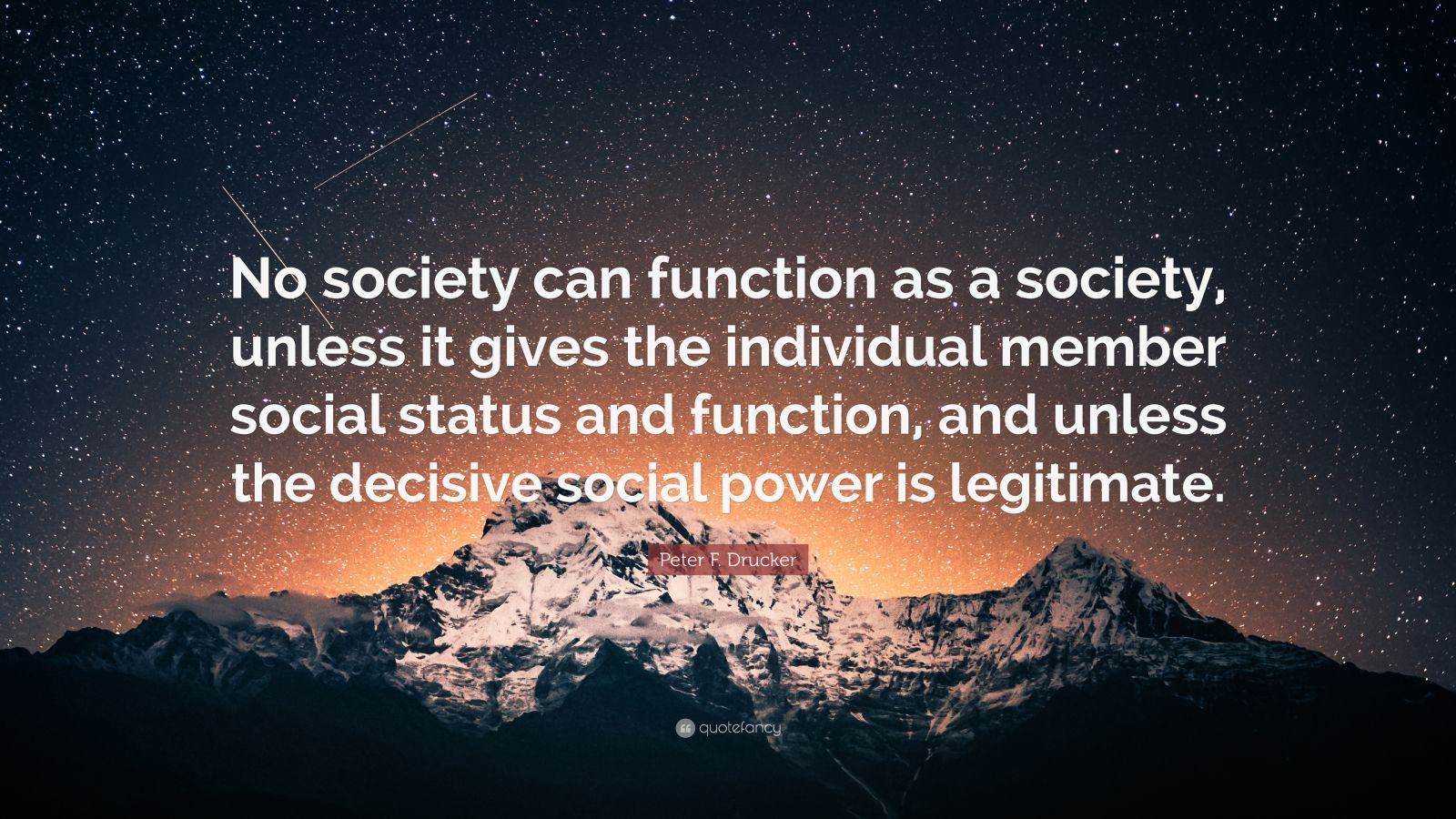 "Peter F. Drucker Quote: ""No society can function as a society, unless it gives the individual member social status and function, and unless the decisive social power is legitimate."""
