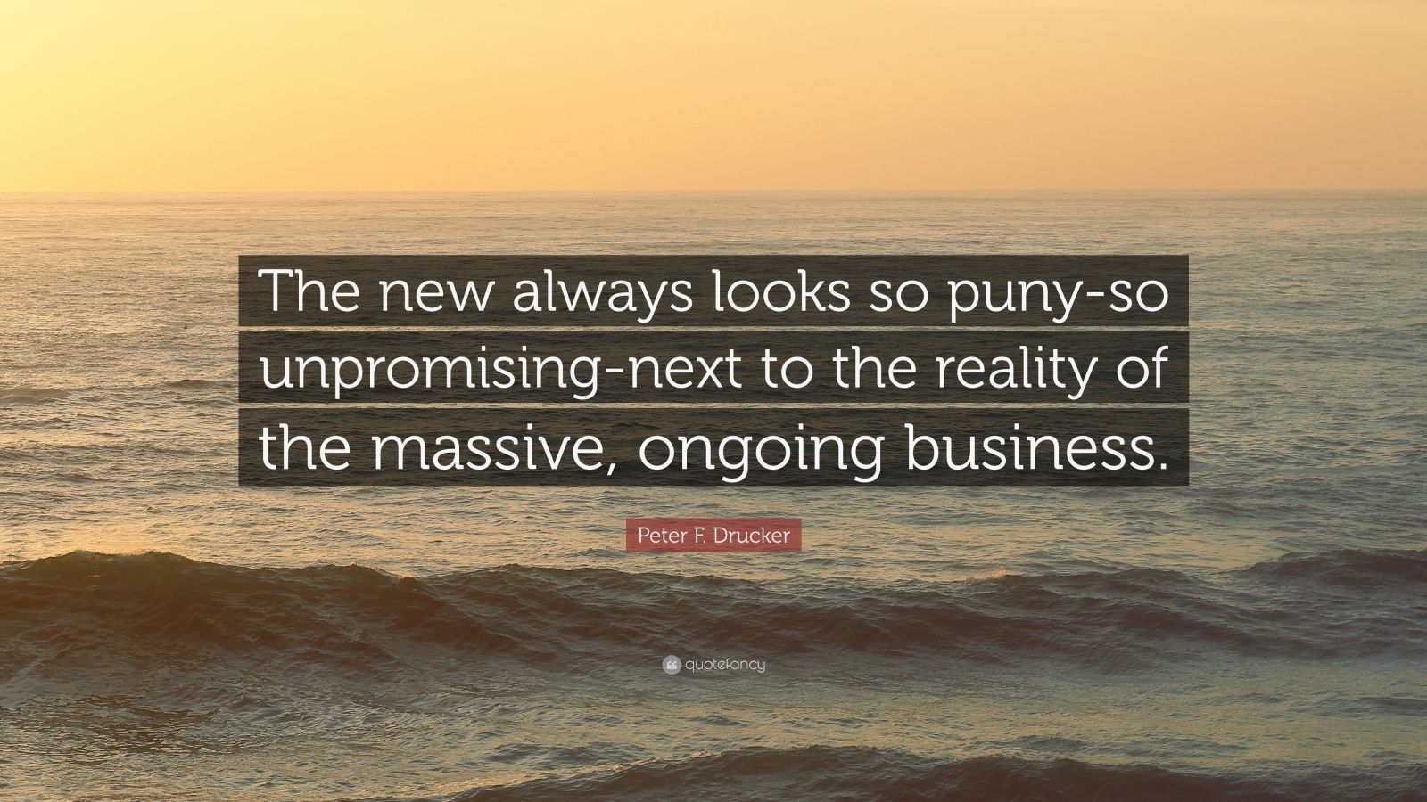 """Peter F. Drucker Quote: """"The new always looks so puny-so unpromising-next to the reality of the massive, ongoing business."""""""