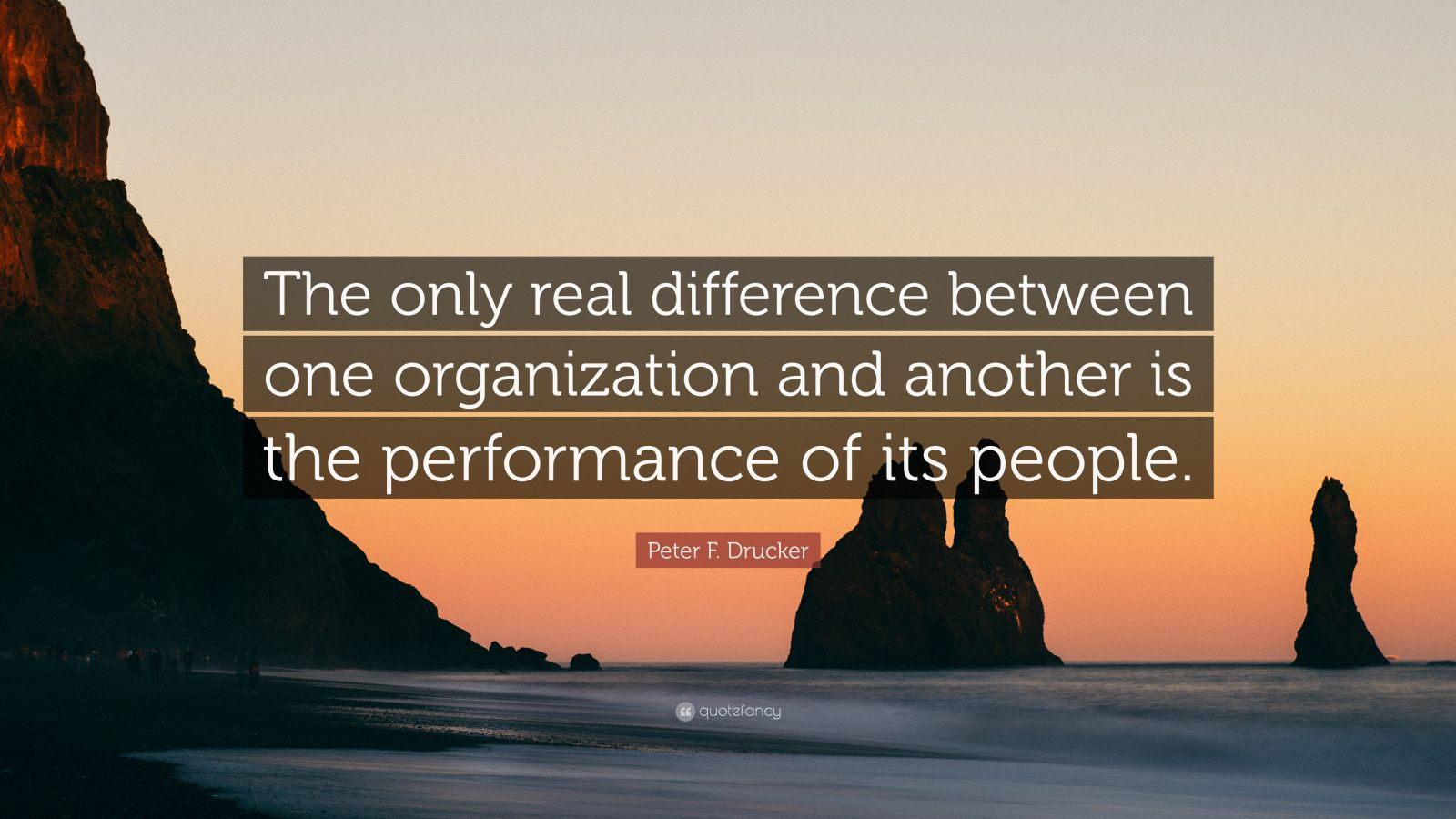 "Peter F. Drucker Quote: ""The only real difference between one organization and another is the performance of its people."""