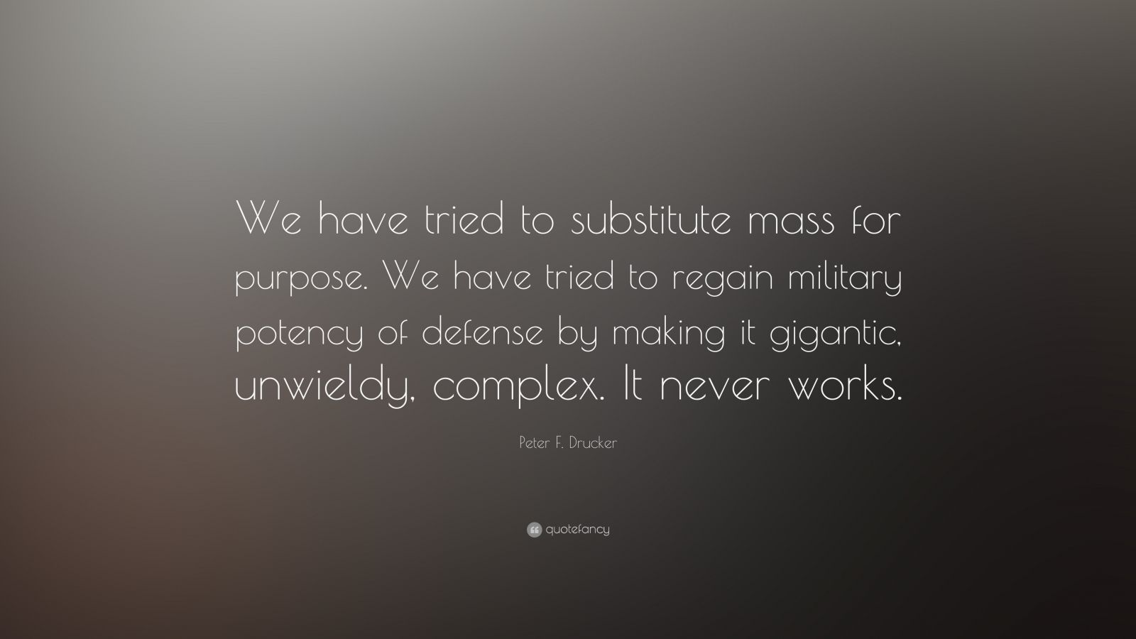 """Peter F. Drucker Quote: """"We have tried to substitute mass for purpose. We have tried to regain military potency of defense by making it gigantic, unwieldy, complex. It never works."""""""
