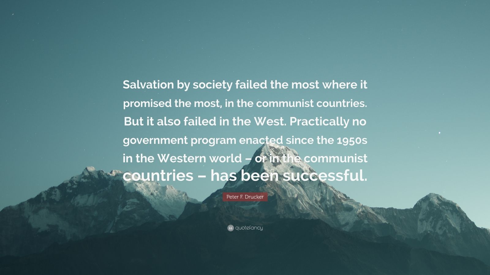 """Peter F. Drucker Quote: """"Salvation by society failed the most where it promised the most, in the communist countries. But it also failed in the West. Practically no government program enacted since the 1950s in the Western world – or in the communist countries – has been successful."""""""
