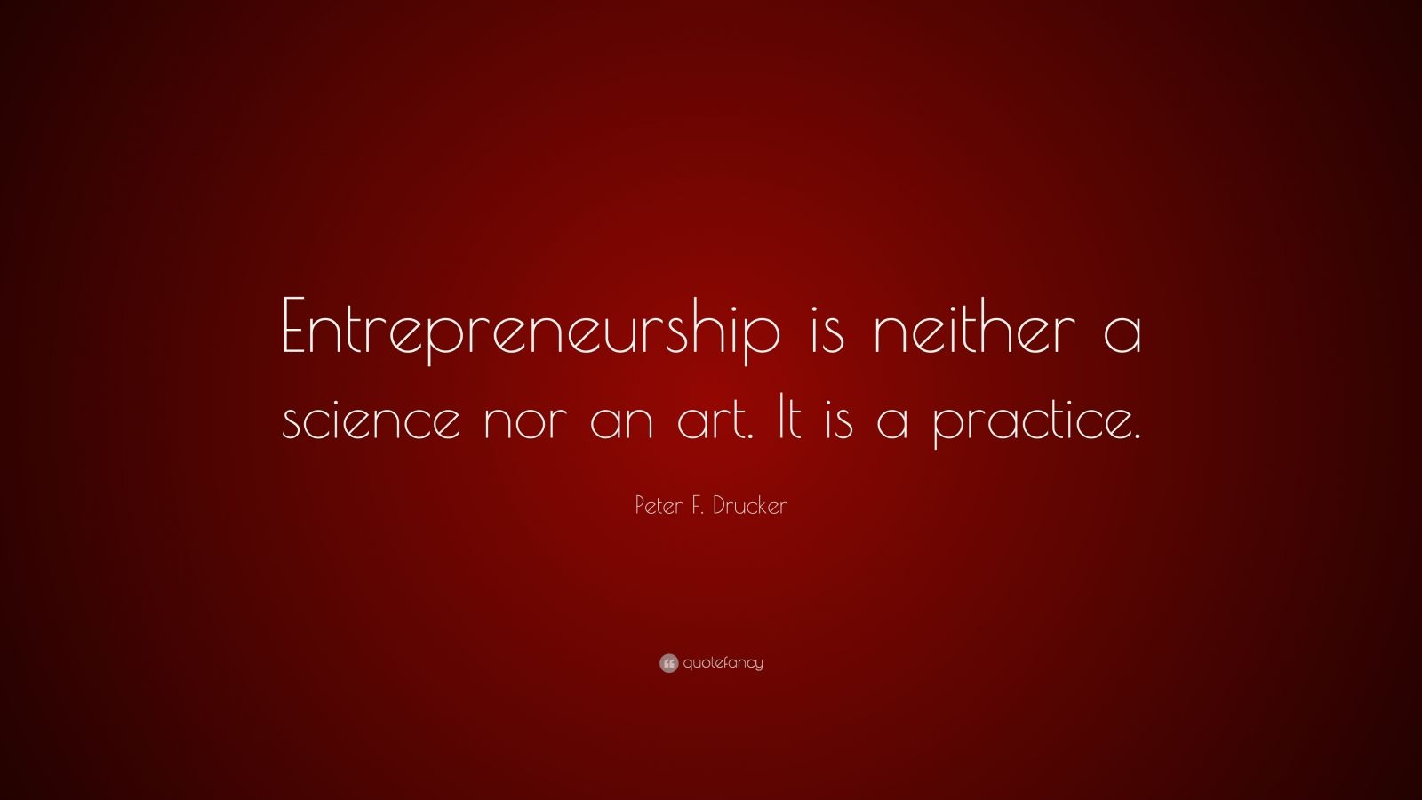"""Peter F. Drucker Quote: """"Entrepreneurship is neither a science nor an art. It is a practice."""""""