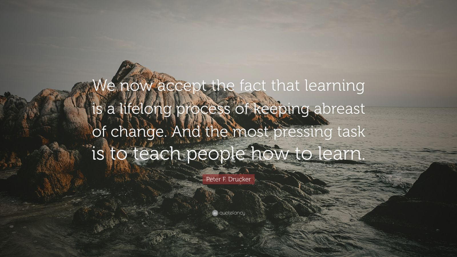 """Peter F. Drucker Quote: """"We now accept the fact that learning is a lifelong process of keeping abreast of change. And the most pressing task is to teach people how to learn."""""""