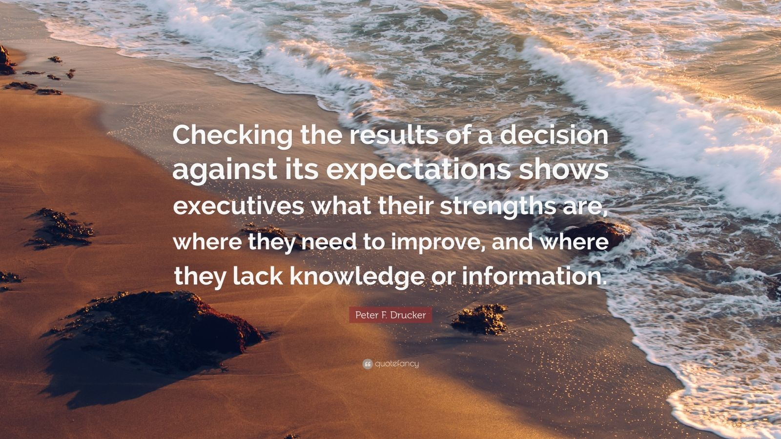 """Peter F. Drucker Quote: """"Checking the results of a decision against its expectations shows executives what their strengths are, where they need to improve, and where they lack knowledge or information."""""""