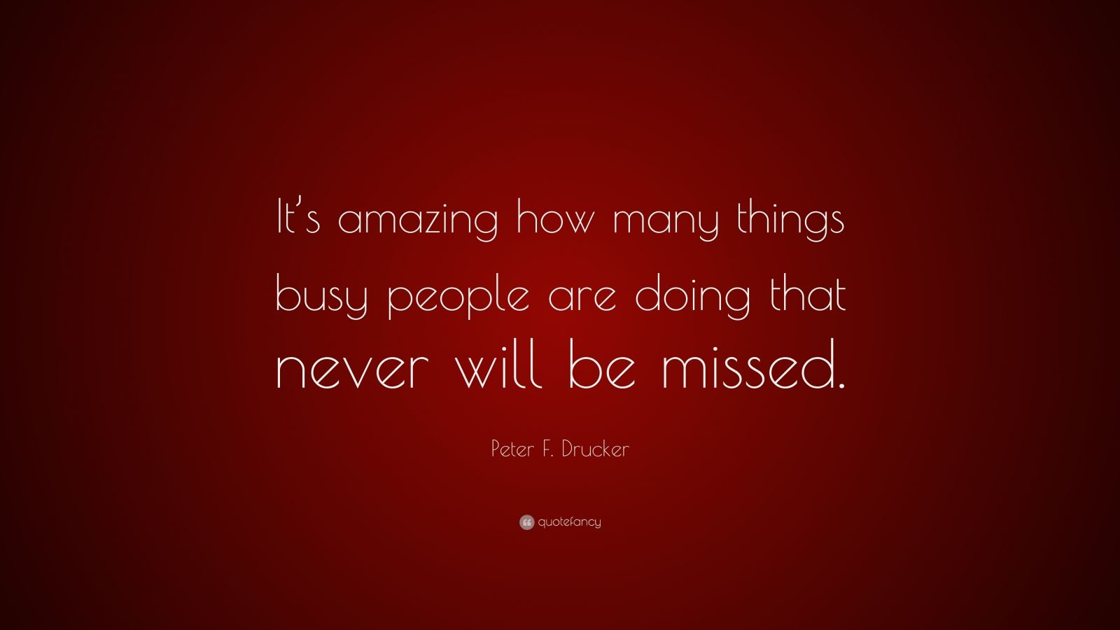 "Peter F. Drucker Quote: ""It's amazing how many things busy people are doing that never will be missed."""