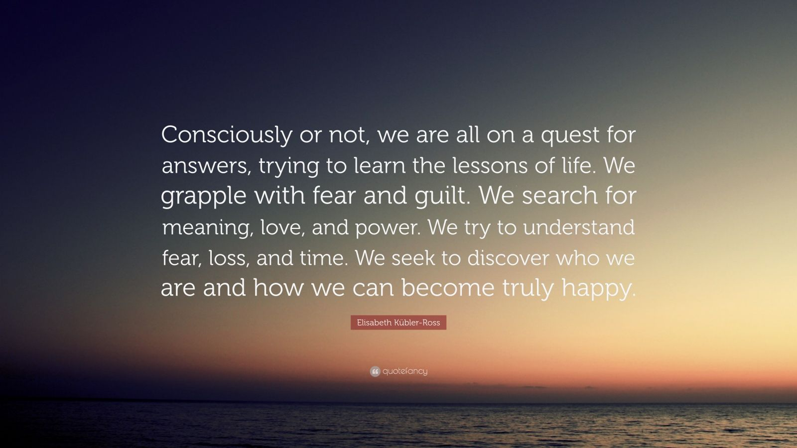 """Elisabeth Kübler-Ross Quote: """"Consciously or not, we are all on a quest for answers, trying to learn the lessons of life. We grapple with fear and guilt. We search for meaning, love, and power. We try to understand fear, loss, and time. We seek to discover who we are and how we can become truly happy."""""""