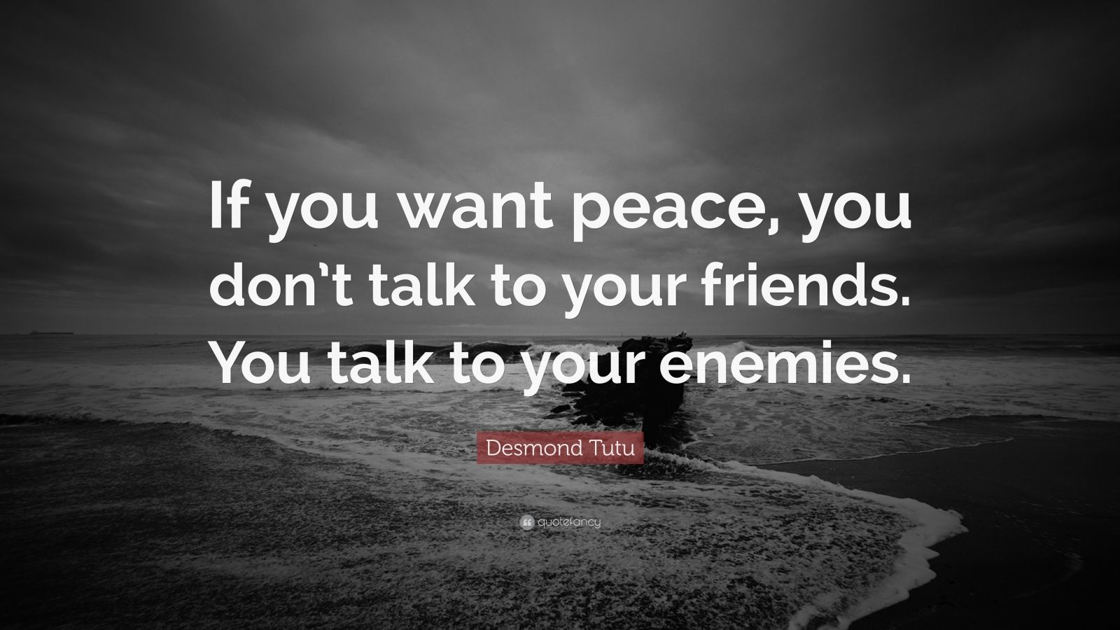 "Desmond Tutu Quote: ""If you want peace, you don't talk to your friends. You talk to your enemies."""