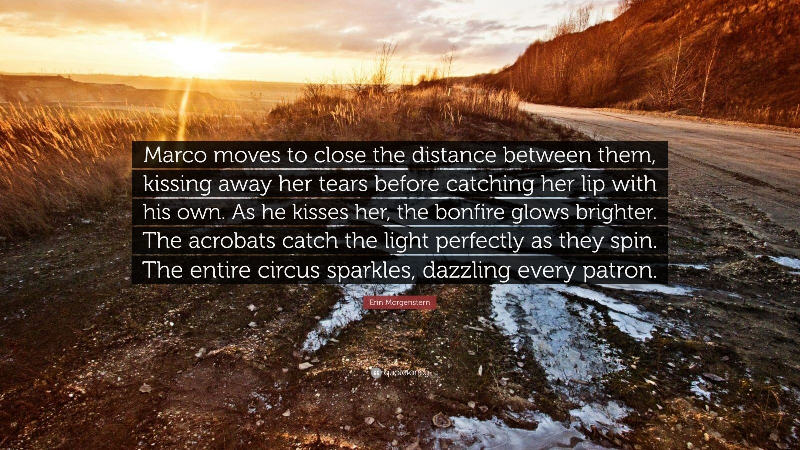 """Erin Morgenstern Quote: """"Marco moves to close the distance between them, kissing away her tears before catching her lip with his own. As he kisses her, the bonfire glows brighter. The acrobats catch the light perfectly as they spin. The entire circus sparkles, dazzling every patron."""""""