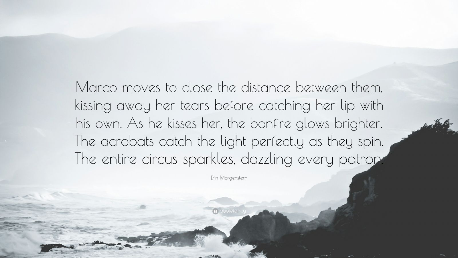 "Erin Morgenstern Quote: ""Marco moves to close the distance between them, kissing away her tears before catching her lip with his own. As he kisses her, the bonfire glows brighter. The acrobats catch the light perfectly as they spin. The entire circus sparkles, dazzling every patron."""