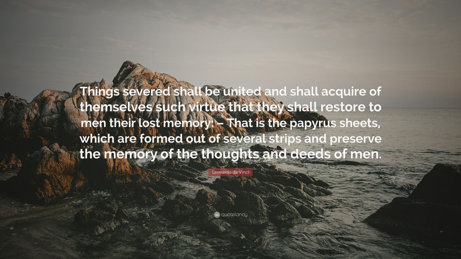 """Leonardo da Vinci Quote: """"Things severed shall be united and shall acquire of themselves such virtue that they shall restore to men their lost memory: – That is the papyrus sheets, which are formed out of several strips and preserve the memory of the thoughts and deeds of men."""""""