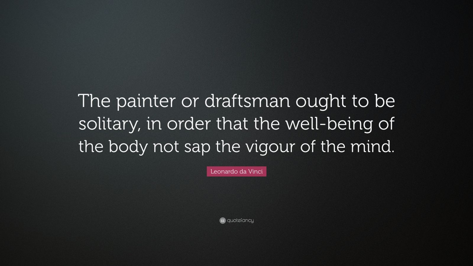 """Leonardo da Vinci Quote: """"The painter or draftsman ought to be solitary, in order that the well-being of the body not sap the vigour of the mind."""""""