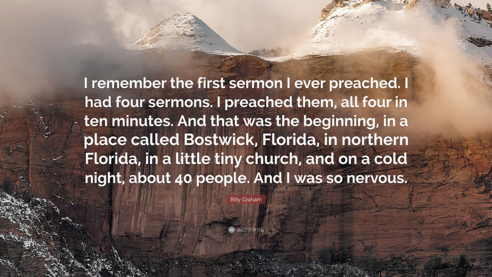 """Billy Graham Quote: """"I remember the first sermon I ever preached. I had four sermons. I preached them, all four in ten minutes. And that was the beginning, in a place called Bostwick, Florida, in northern Florida, in a little tiny church, and on a cold night, about 40 people. And I was so nervous."""""""