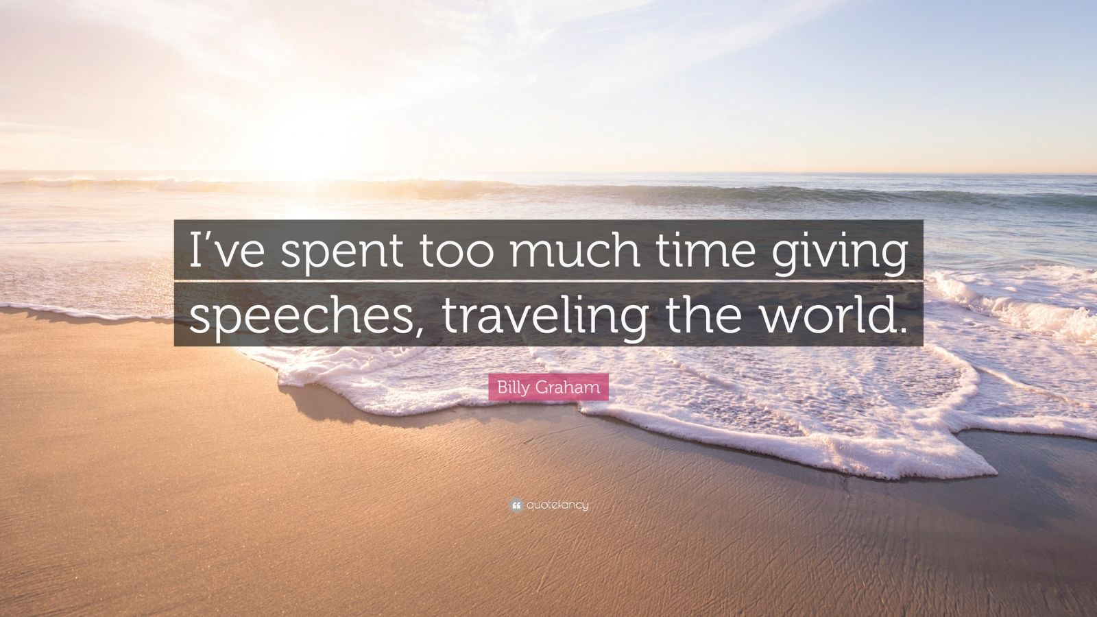 "Billy Graham Quote: ""I've spent too much time giving speeches, traveling the world."""