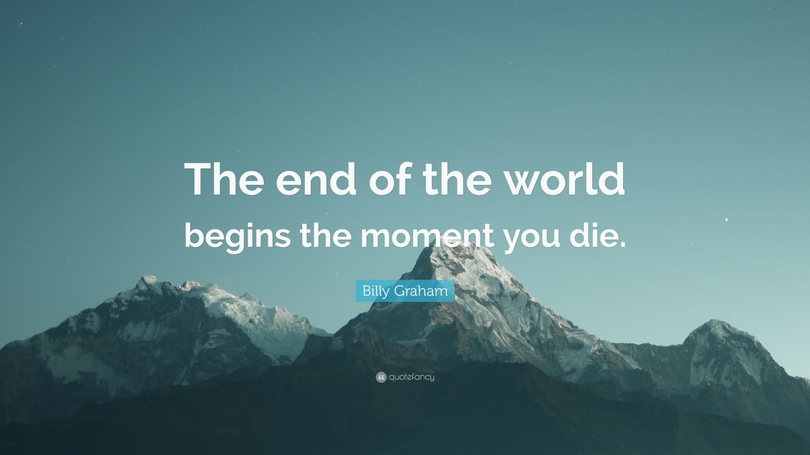 """Billy Graham Quote: """"The end of the world begins the moment you die."""""""