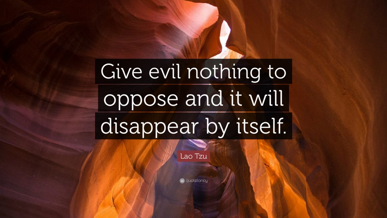 "Lao Tzu Quote: ""Give evil nothing to oppose and it will disappear by itself."""