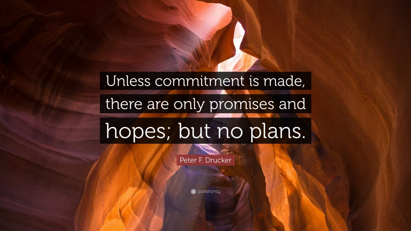 "Peter F. Drucker Quote: ""Unless commitment is made, there are only promises and hopes; but no plans."""