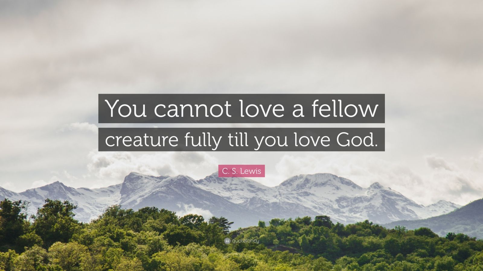 """C. S. Lewis Quote: """"You cannot love a fellow creature fully till you love God."""""""