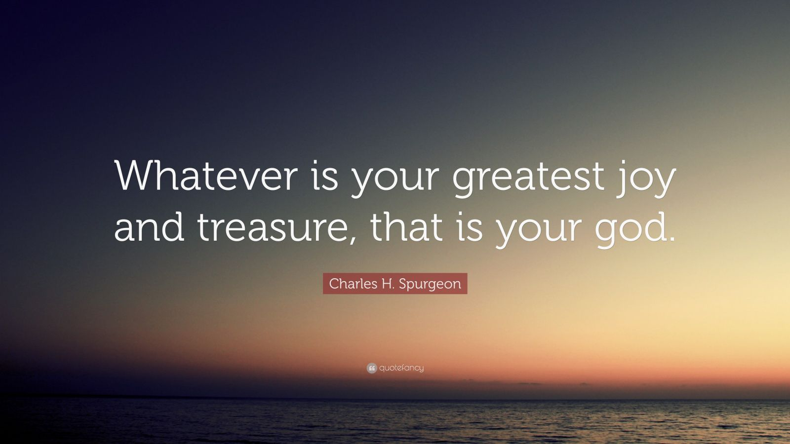 """Charles H. Spurgeon Quote: """"Whatever is your greatest joy and treasure, that is your god."""""""