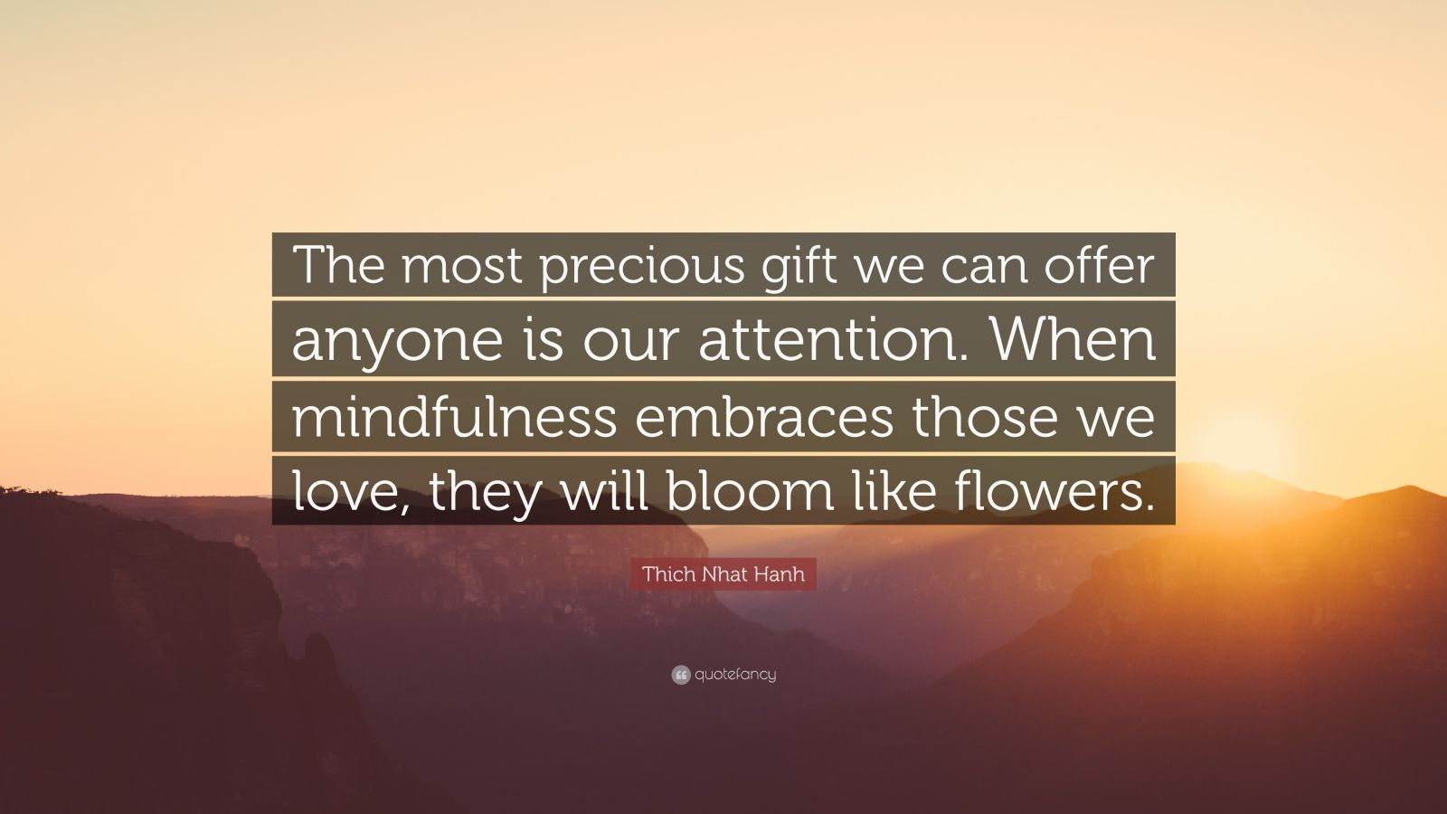 "Thich Nhat Hanh Quote: ""The most precious gift we can offer anyone is our attention. When mindfulness embraces those we love, they will bloom like flowers."""