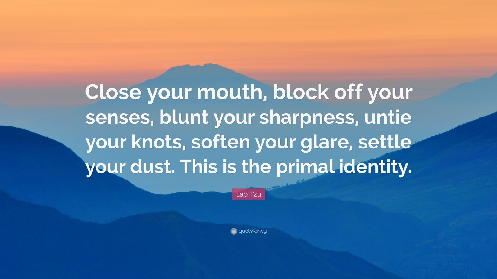"Lao Tzu Quote: ""Close your mouth, block off your senses, blunt your sharpness, untie your knots, soften your glare, settle your dust. This is the primal identity."""