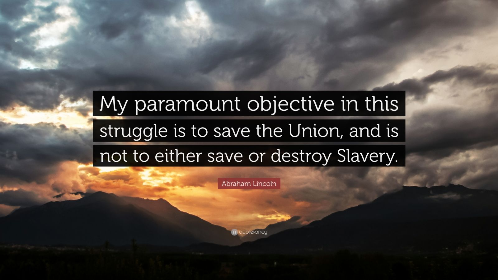 "Abraham Lincoln Quote: ""My paramount objective in this struggle is to save the Union, and is not to either save or destroy Slavery."""