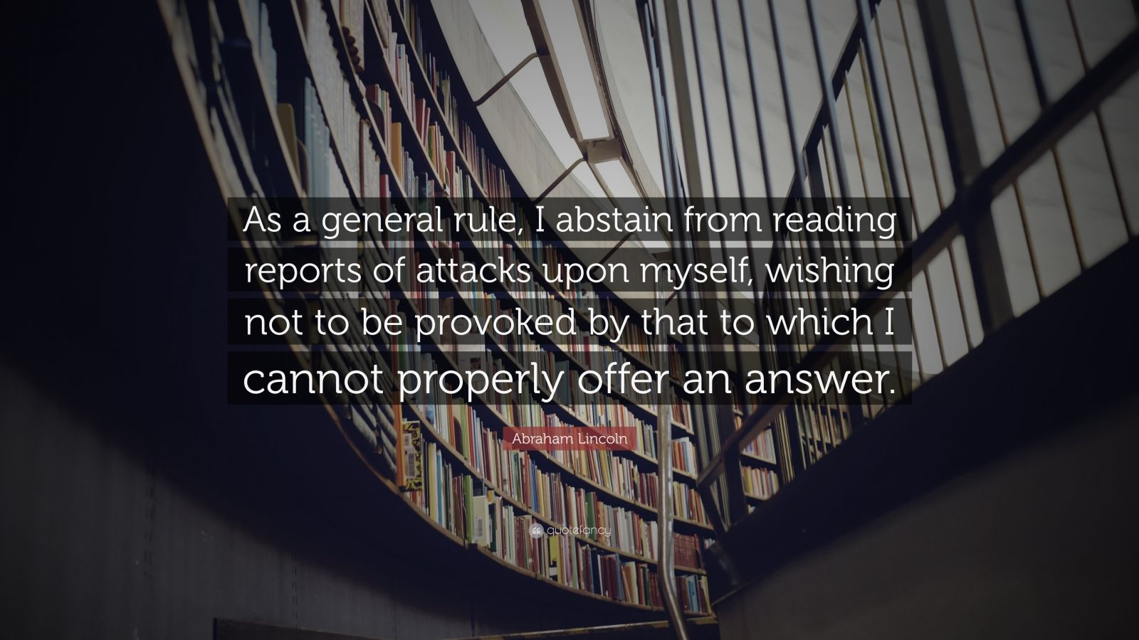 """Abraham Lincoln Quote: """"As a general rule, I abstain from reading reports of attacks upon myself, wishing not to be provoked by that to which I cannot properly offer an answer."""""""