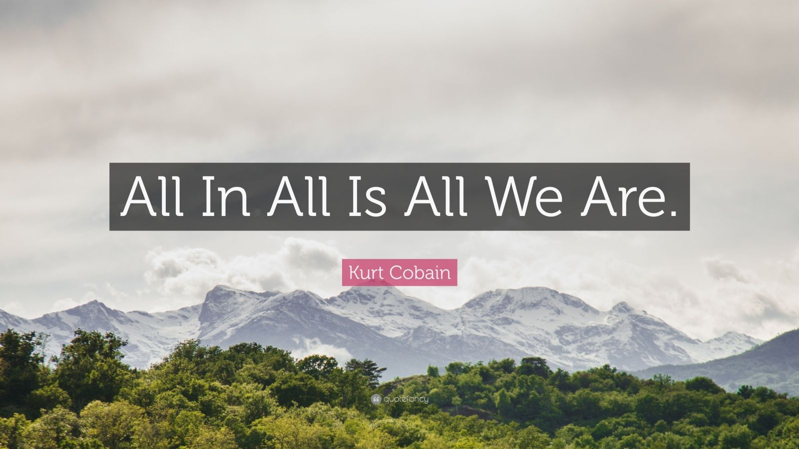 "Kurt Cobain Quote: ""All In All Is All We Are."""