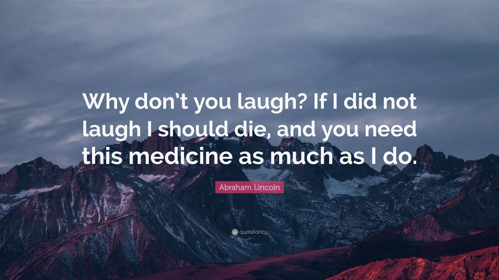"""Abraham Lincoln Quote: """"Why don't you laugh? If I did not laugh I should die, and you need this medicine as much as I do."""""""