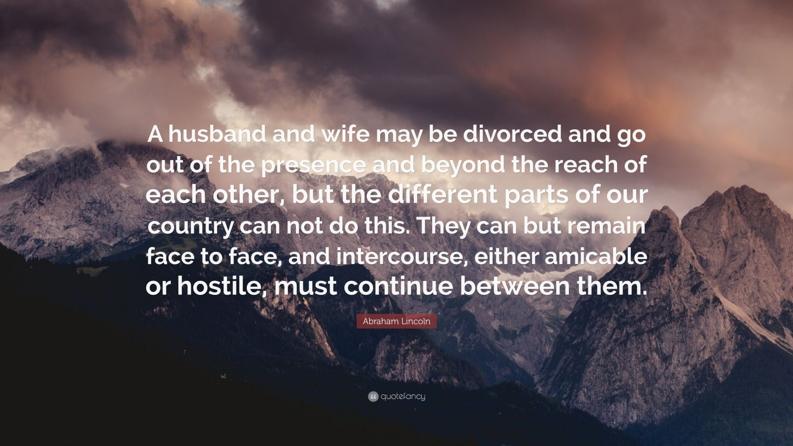"""Abraham Lincoln Quote: """"A husband and wife may be divorced and go out of the presence and beyond the reach of each other, but the different parts of our country can not do this. They can but remain face to face, and intercourse, either amicable or hostile, must continue between them."""""""