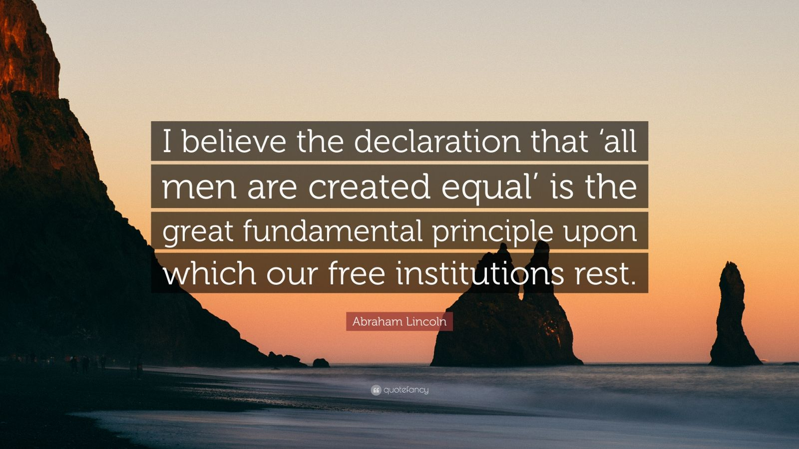 """Abraham Lincoln Quote: """"I believe the declaration that 'all men are created equal' is the great fundamental principle upon which our free institutions rest."""""""