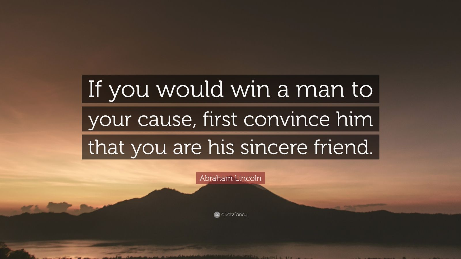 "Abraham Lincoln Quote: ""If you would win a man to your cause, first convince him that you are his sincere friend."""