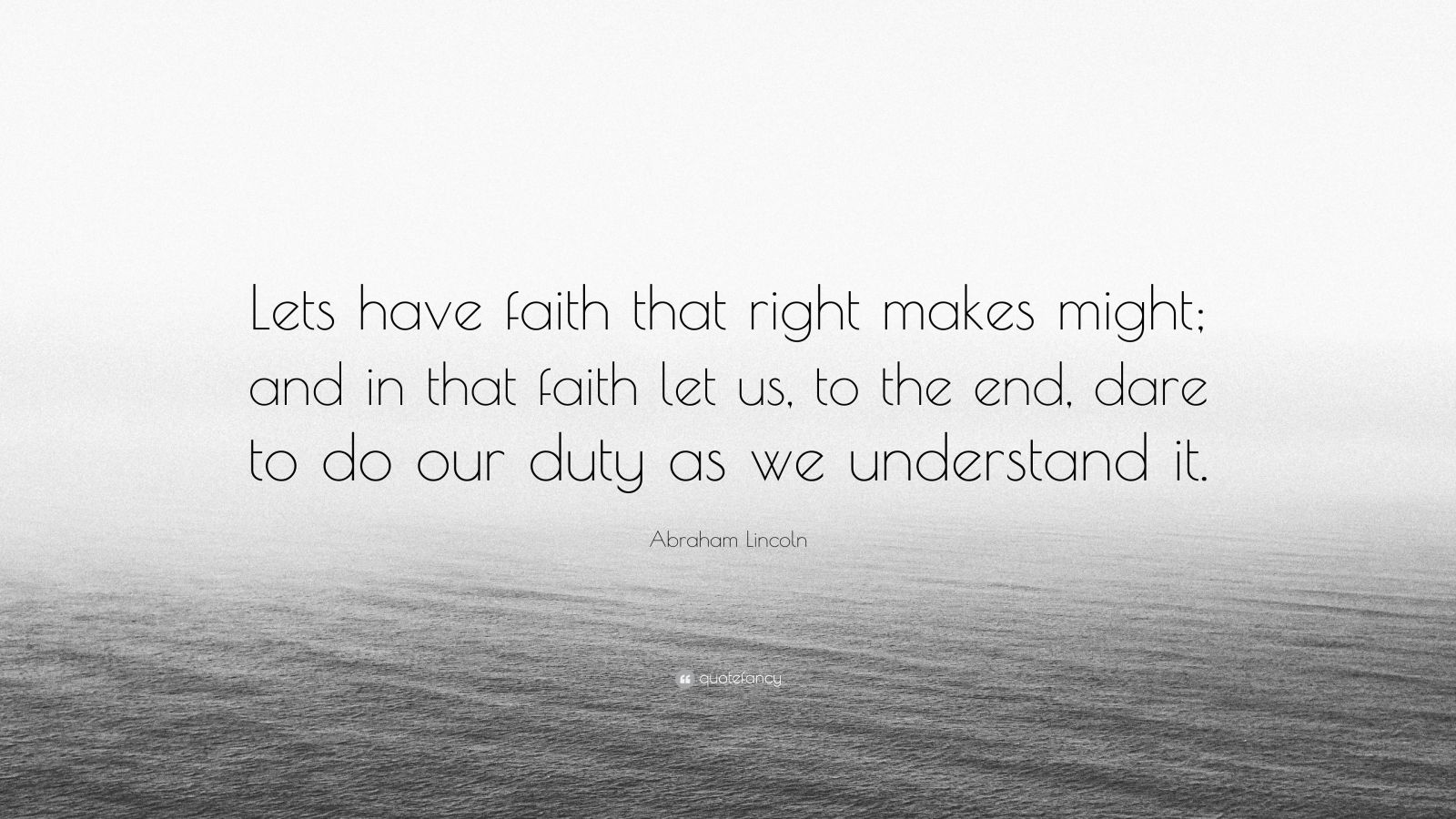 "Abraham Lincoln Quote: ""Lets have faith that right makes might; and in that faith let us, to the end, dare to do our duty as we understand it."""