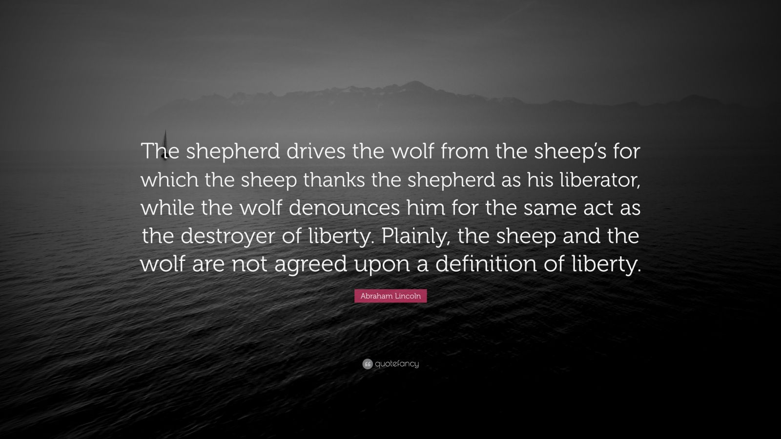 """Abraham Lincoln Quote: """"The shepherd drives the wolf from the sheep's for which the sheep thanks the shepherd as his liberator, while the wolf denounces him for the same act as the destroyer of liberty. Plainly, the sheep and the wolf are not agreed upon a definition of liberty."""""""