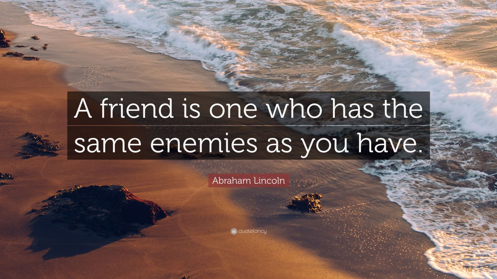 """Abraham Lincoln Quote: """"A friend is one who has the same enemies as you have."""""""
