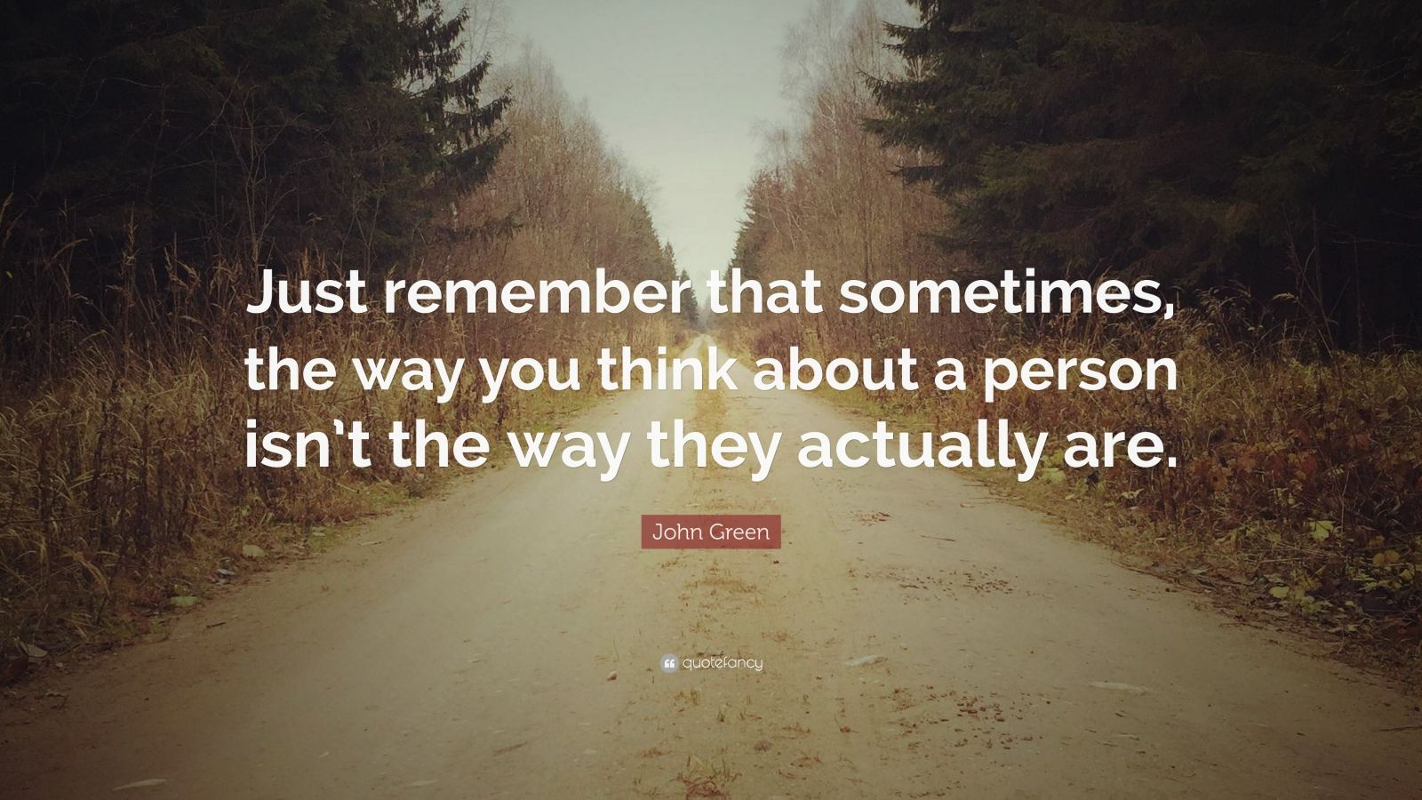 "John Green Quote: ""Just remember that sometimes, the way you think about a person isn't the way they actually are."""
