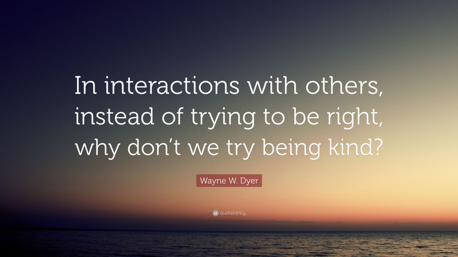 """Wayne W. Dyer Quote: """"In interactions with others, instead of trying to be right, why don't we try being kind?"""""""