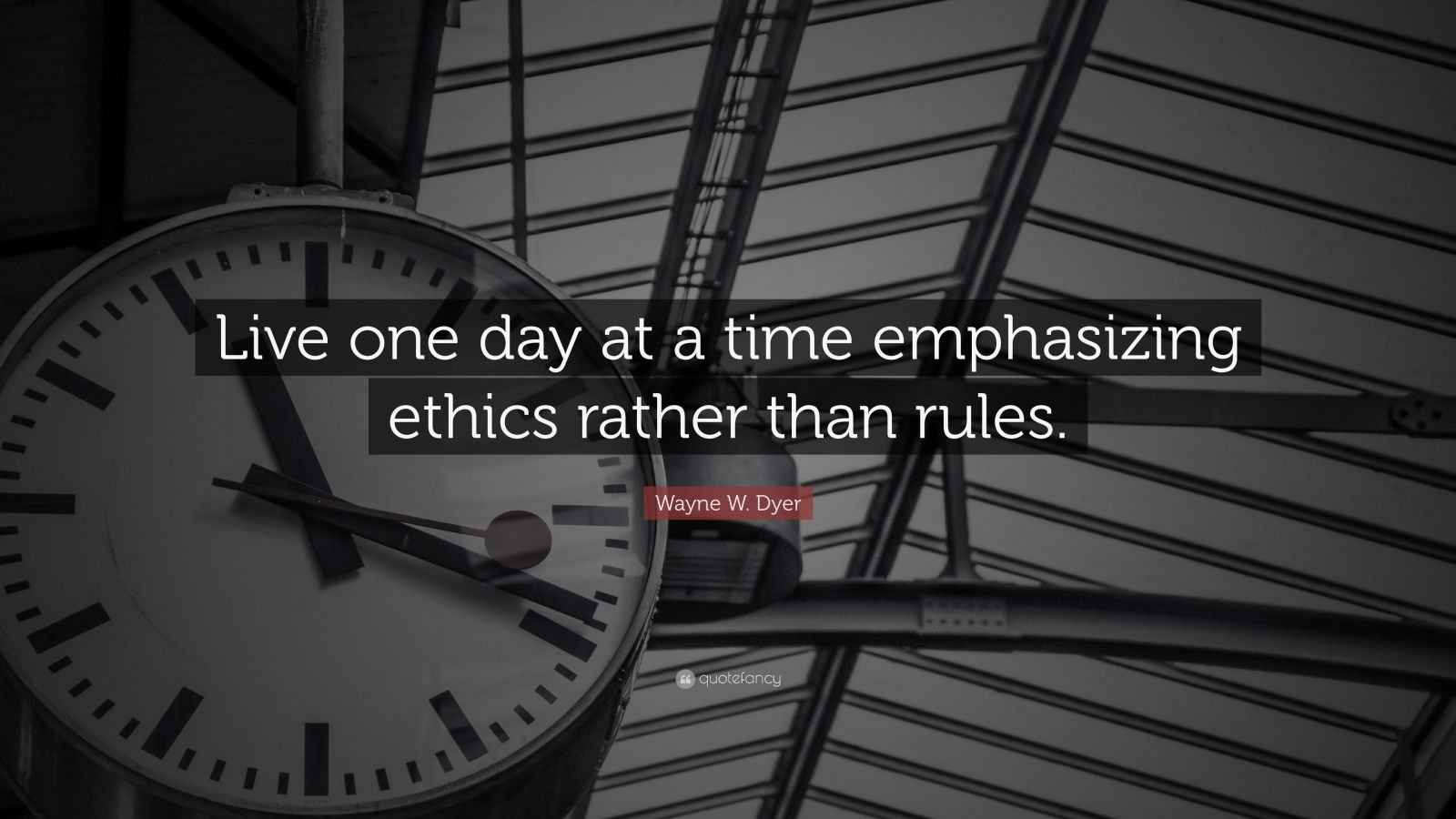 """Wayne W. Dyer Quote: """"Live one day at a time emphasizing ethics rather than rules."""""""