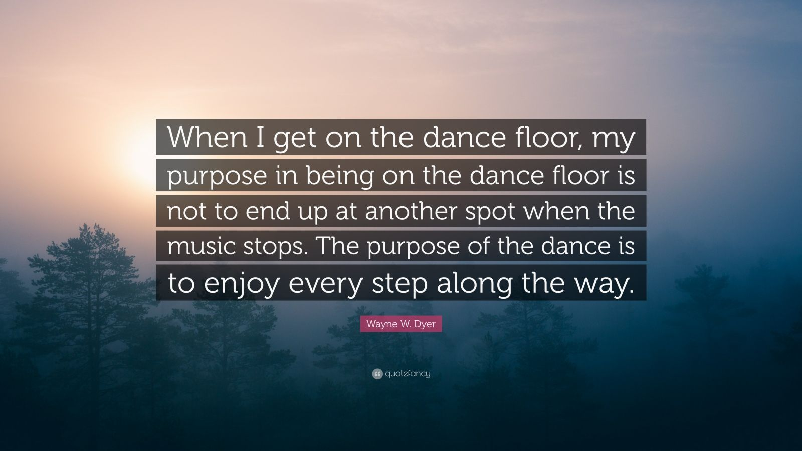 """Wayne W. Dyer Quote: """"When I get on the dance floor, my purpose in being on the dance floor is not to end up at another spot when the music stops. The purpose of the dance is to enjoy every step along the way."""""""