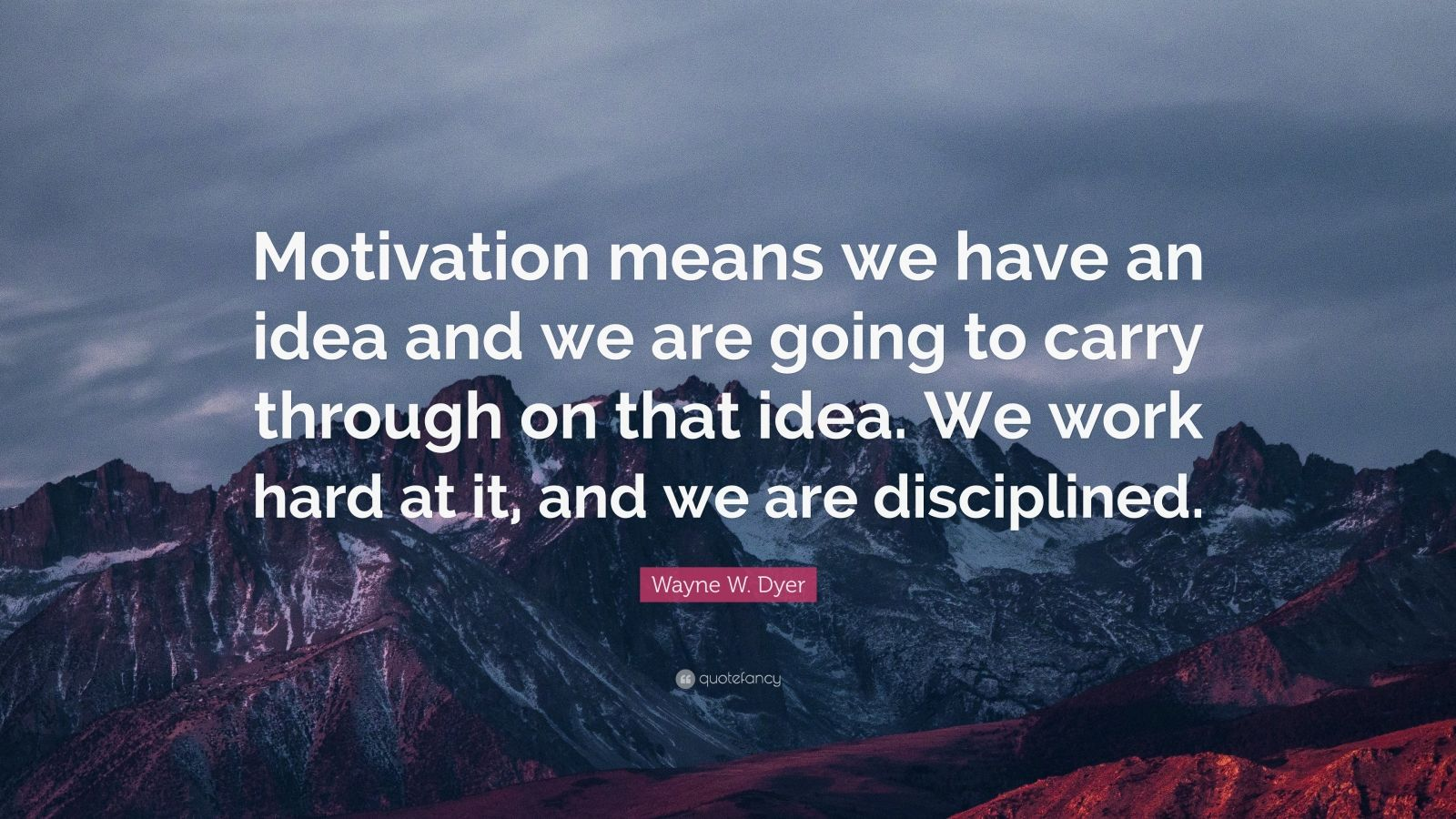 "Wayne W. Dyer Quote: ""Motivation means we have an idea and we are going to carry through on that idea. We work hard at it, and we are disciplined."""