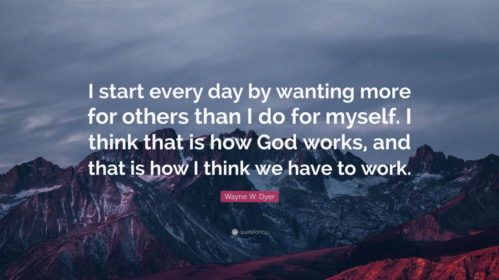 "Wayne W. Dyer Quote: ""I start every day by wanting more for others than I do for myself. I think that is how God works, and that is how I think we have to work."""