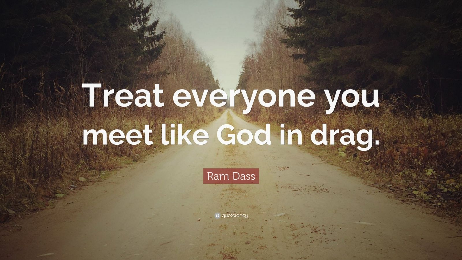 "Ram Dass Quote: ""Treat everyone you meet like God in drag."""