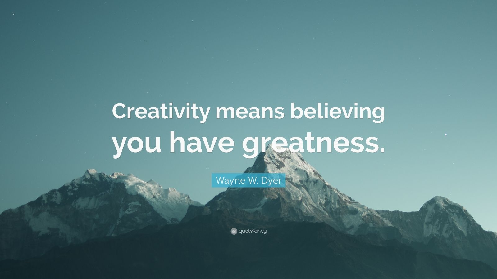 "Wayne W. Dyer Quote: ""Creativity means believing you have greatness."""