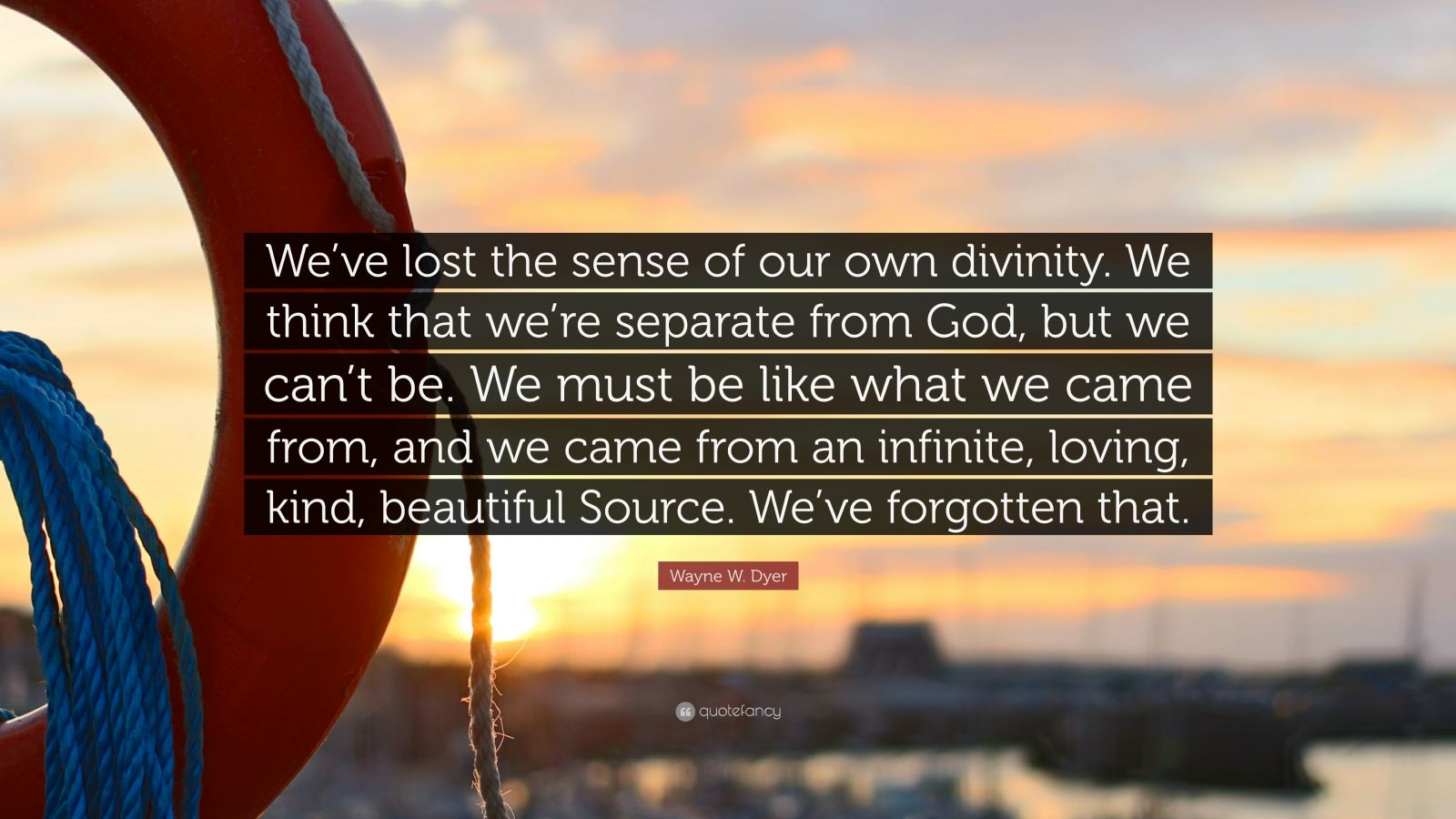 """Wayne W. Dyer Quote: """"We've lost the sense of our own divinity. We think that we're separate from God, but we can't be. We must be like what we came from, and we came from an infinite, loving, kind, beautiful Source. We've forgotten that."""""""