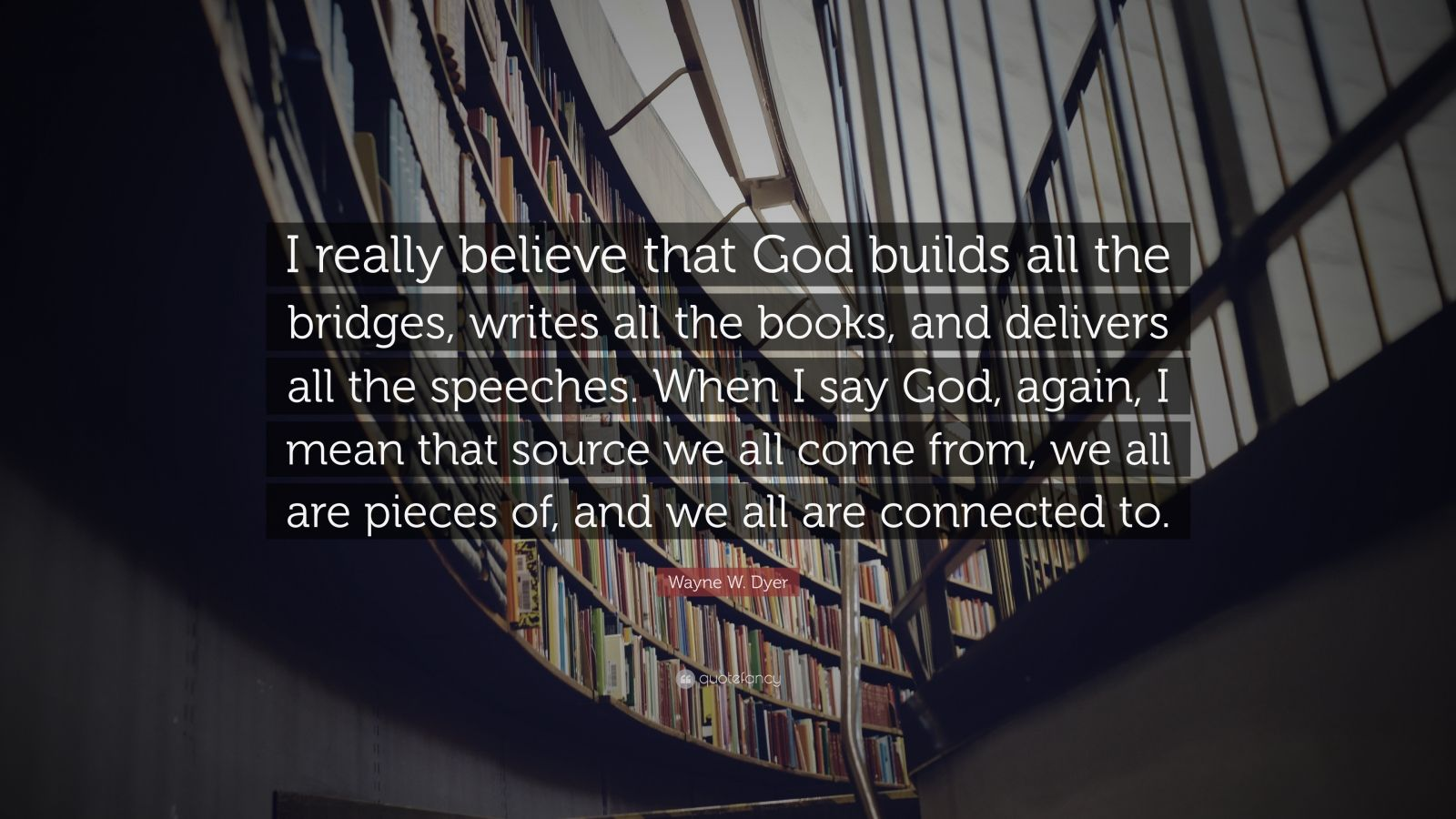 """Wayne W. Dyer Quote: """"I really believe that God builds all the bridges, writes all the books, and delivers all the speeches. When I say God, again, I mean that source we all come from, we all are pieces of, and we all are connected to."""""""