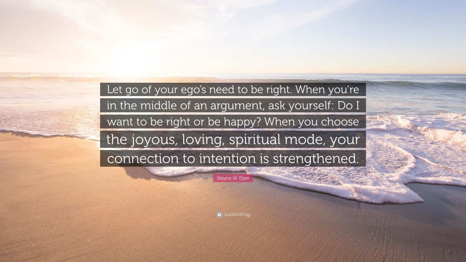 "Wayne W. Dyer Quote: ""Let go of your ego's need to be right. When you're in the middle of an argument, ask yourself: Do I want to be right or be happy? When you choose the joyous, loving, spiritual mode, your connection to intention is strengthened."""