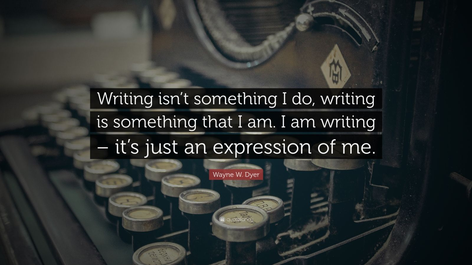 "Wayne W. Dyer Quote: ""Writing isn't something I do, writing is something that I am. I am writing – it's just an expression of me."""