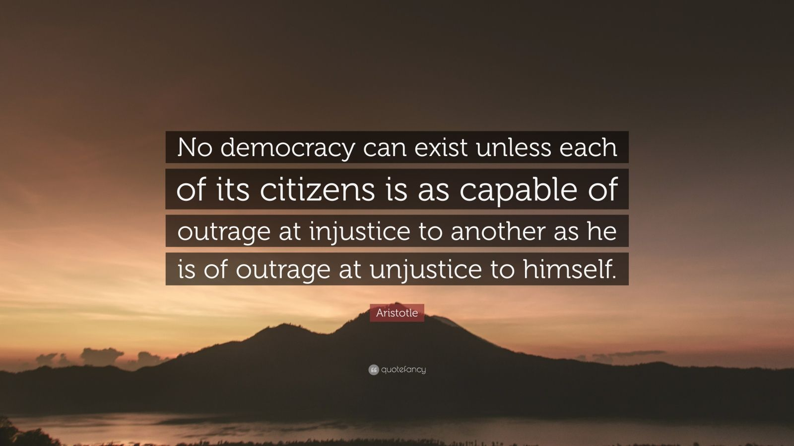 "Aristotle Quote: ""No democracy can exist unless each of its citizens is as capable of outrage at injustice to another as he is of outrage at unjustice to himself."""