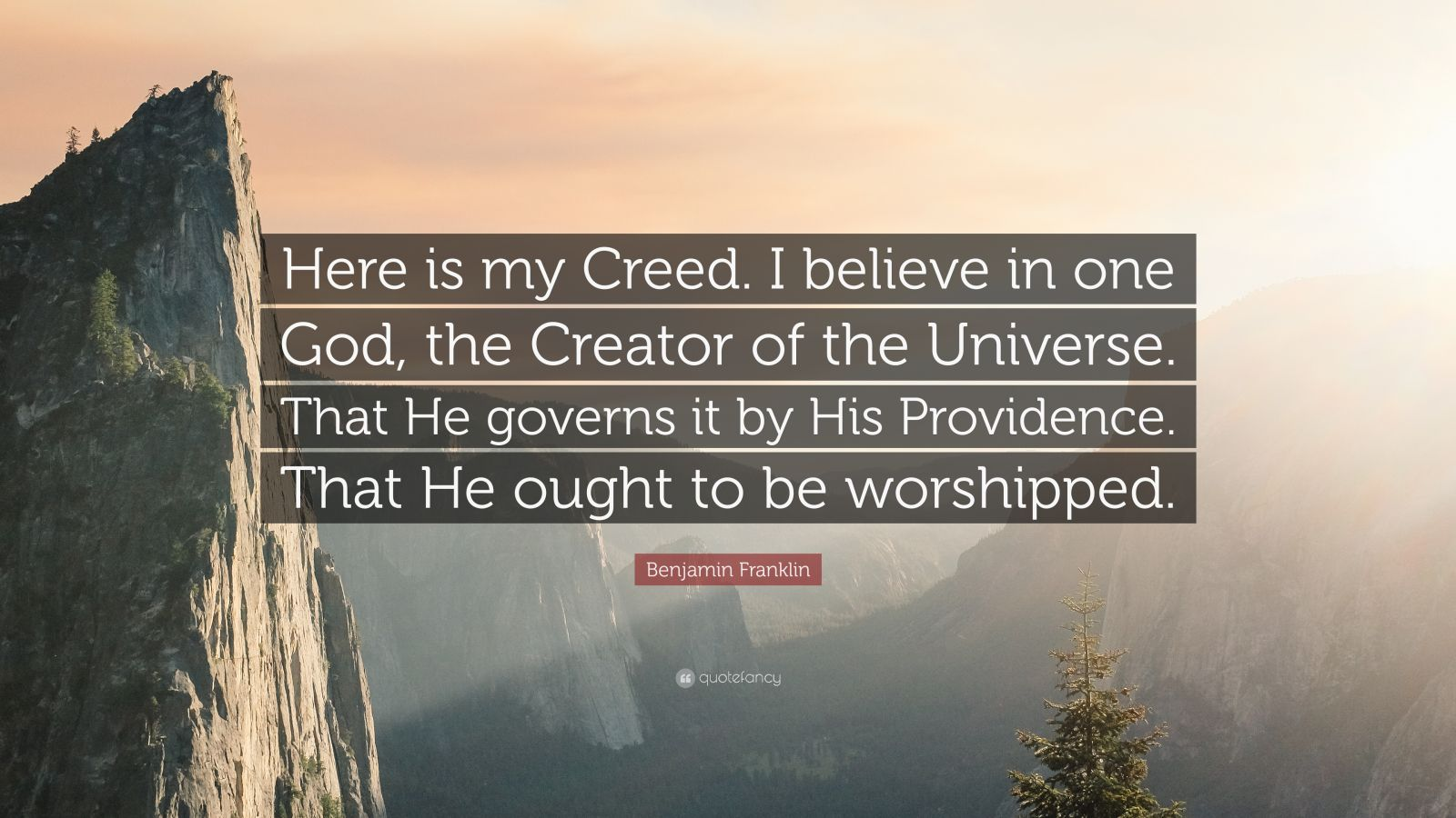 "Benjamin Franklin Quote: ""Here is my Creed. I believe in one God, the Creator of the Universe. That He governs it by His Providence. That He ought to be worshipped."""
